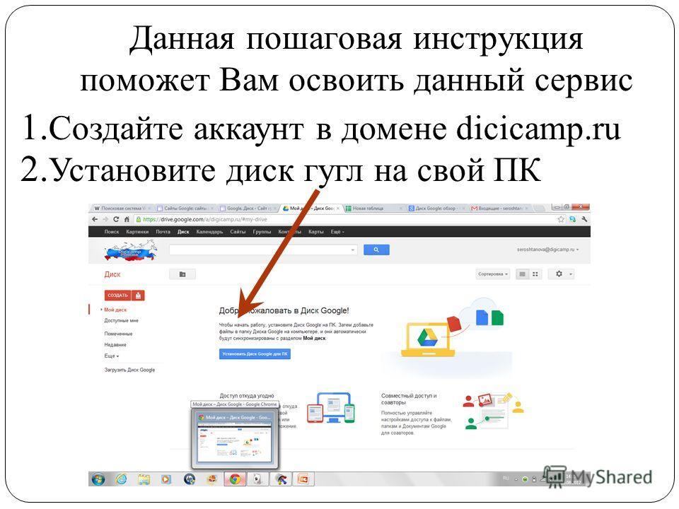 Данная пошаговая инструкция поможет Вам освоить данный сервис 1. Создайте аккаунт в домене dicicamp.ru 2. Установите диск гугл на свой ПК