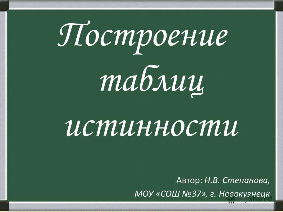 Построение таблиц истинности Автор: Н.В. Степанова, МОУ «СОШ 37», г. Новокузнецк
