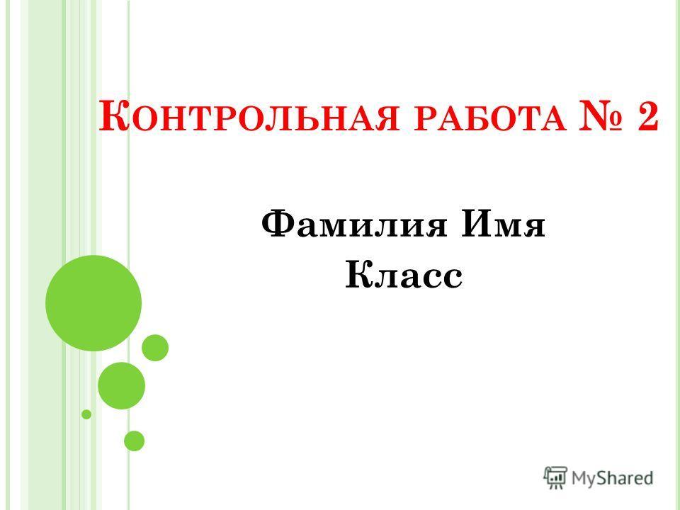 К ОНТРОЛЬНАЯ РАБОТА 2 Фамилия Имя Класс