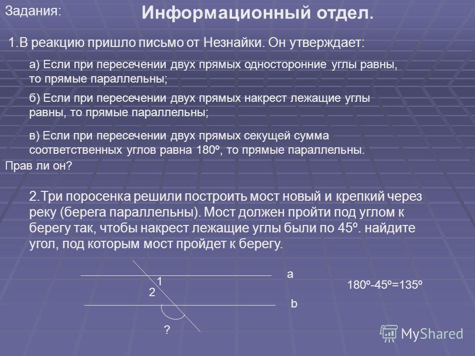 Задания: Информационный отдел. 1.В реакцию пришло письмо от Незнайки. Он утверждает: а) Если при пересечении двух прямых односторонние углы равны, то прямые параллельны; б) Если при пересечении двух прямых накрест лежащие углы равны, то прямые паралл