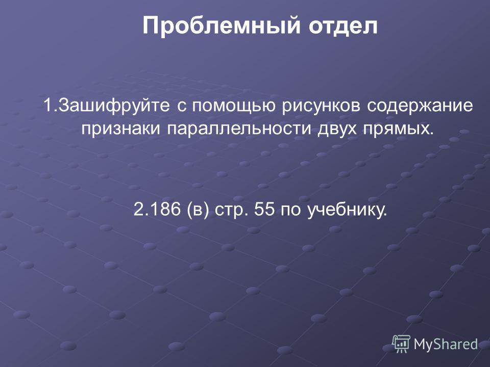 Проблемный отдел 1.Зашифруйте с помощью рисунков содержание признаки параллельности двух прямых. 2.186 (в) стр. 55 по учебнику.