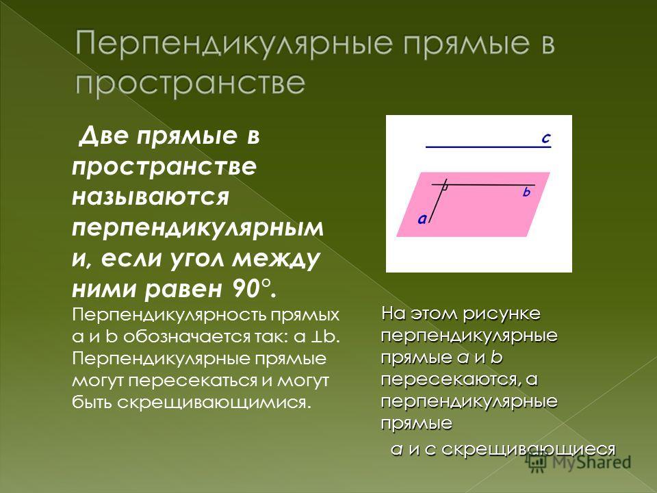 Две прямые в пространстве называются перпендикулярным и, если угол между ними равен 90°. Перпендикулярность прямых а и b обозначается так: а b. Перпендикулярные прямые могут пересекаться и могут быть скрещивающимися. На этом рисунке перпендикулярные