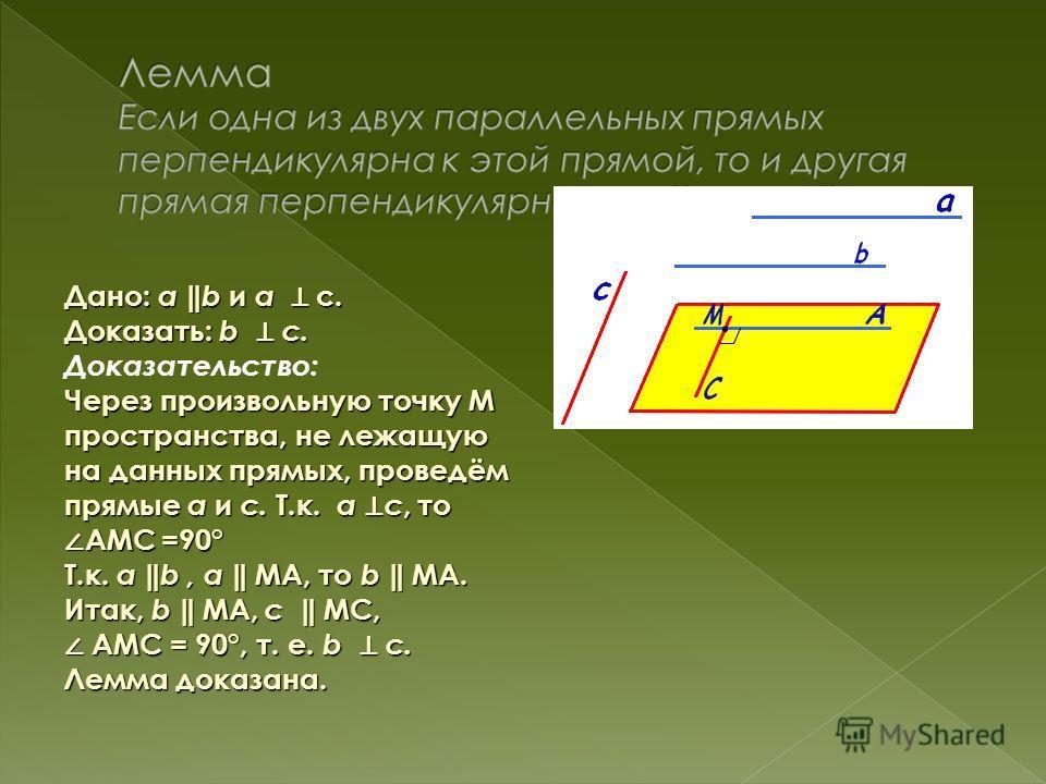 Дано: а b и а с. Доказать: b c. Через произвольную точку М пространства, не лежащую на данных прямых, проведём прямые а и с. Т.к. а с, то АМС =90° Т.к. а b, а МА, то b МА. Итак, b МА, с МС, Доказательство: Через произвольную точку М пространства, не