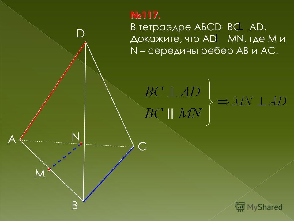 B А C D 117.117. В тетраэдре АВСD ВС АD. Докажите, что АD MN, где М и N – середины ребер АВ и АС. M N II