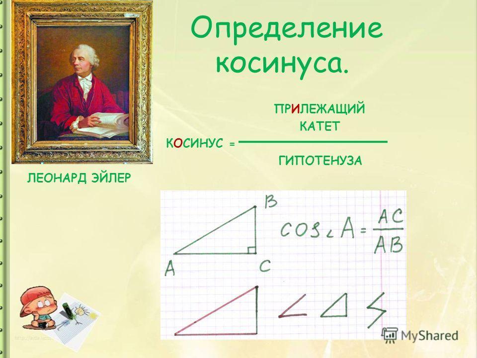 Определение косинуса. ПРИЛЕЖАЩИЙ КАТЕТ КОСИНУС = ГИПОТЕНУЗА ЛЕОНАРД ЭЙЛЕР