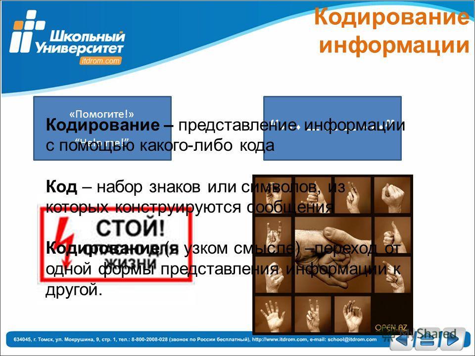 Кодирование информации «Помогите!» Help me! Кодирование – представление информации с помощью какого-либо кода Код – набор знаков или символов, из которых конструируются сообщения Кодирование (в узком смысле) –переход от одной формы представления инфо