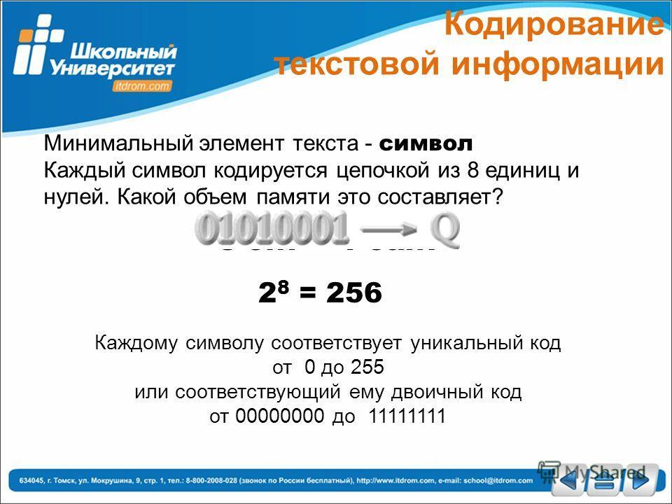 Кодирование текстовой информации Минимальный элемент текста - символ Каждый символ кодируется цепочкой из 8 единиц и нулей. Какой объем памяти это составляет? 8 бит =1 байт 2 8 = 256 Каждому символу соответствует уникальный код от 0 до 255 или соотве