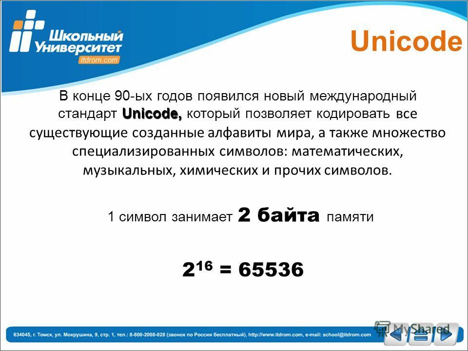 Unicode, В конце 90-ых годов появился новый международный стандарт Unicode, который позволяет кодировать все существующие созданные алфавиты мира, а также множество специализированных символов: математических, музыкальных, химических и прочих символо