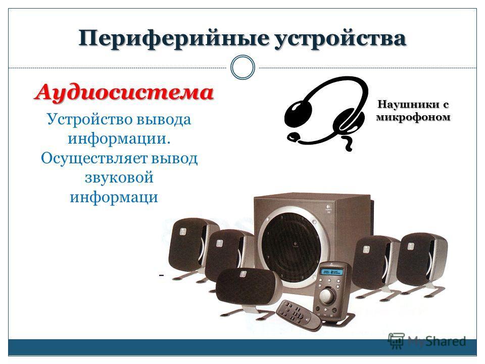 Периферийные устройства Аудиосистема Устройство вывода информации. Осуществляет вывод звуковой информации Наушники с микрофоном