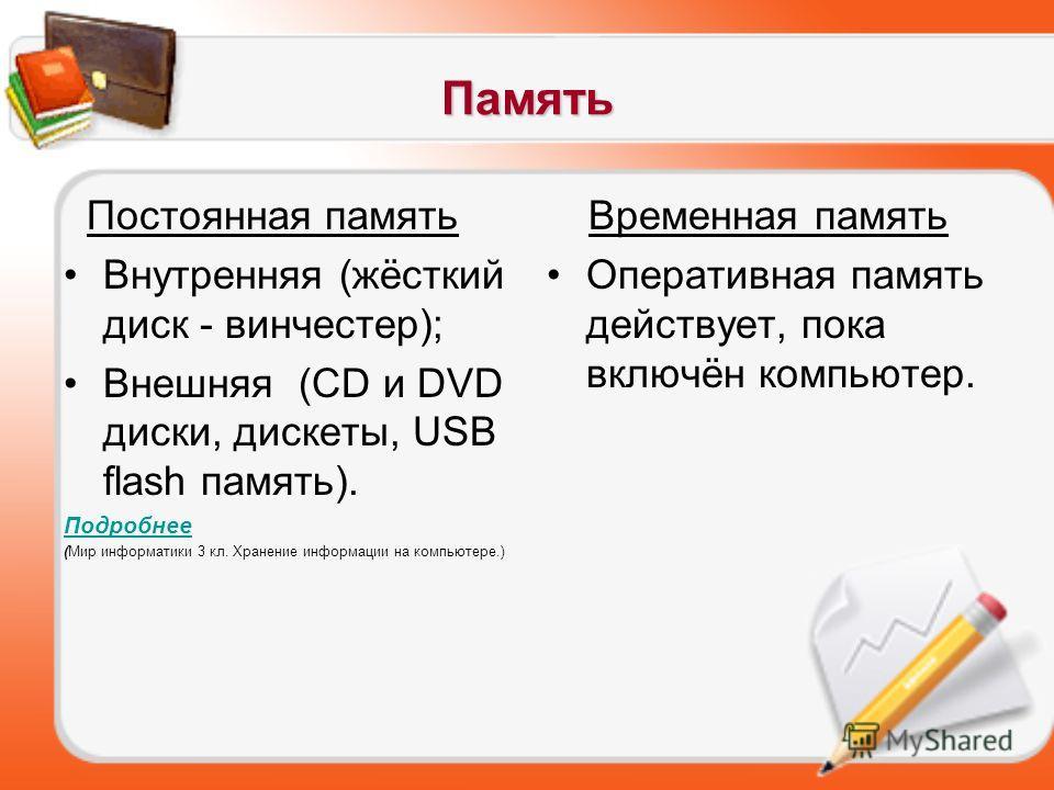 Память Постоянная память Внутренняя (жёсткий диск - винчестер); Внешняя (CD и DVD диски, дискеты, USB flash память). Подробнее (Мир информатики 3 кл. Хранение информации на компьютере.) Временная память Оперативная память действует, пока включён комп