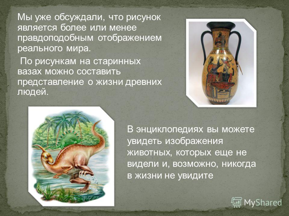 Мы уже обсуждали, что рисунок является более или менее правдоподобным отображением реального мира. По рисункам на старинных вазах можно составить представление о жизни древних людей. В энциклопедиях вы можете увидеть изображения животных, которых еще