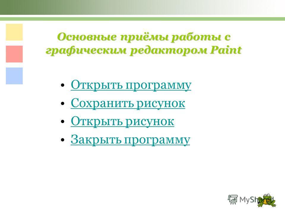 Основные приёмы работы с графическим редактором Paint Открыть программу Сохранить рисунок Открыть рисунок Закрыть программу