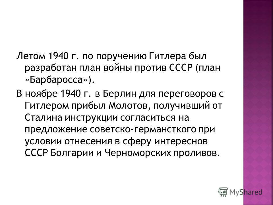 Летом 1940 г. по поручению Гитлера был разработан план войны против СССР (план «Барбаросса»). В ноябре 1940 г. в Берлин для переговоров с Гитлером прибыл Молотов, получивший от Сталина инструкции согласиться на предложение советско-германсткого при у