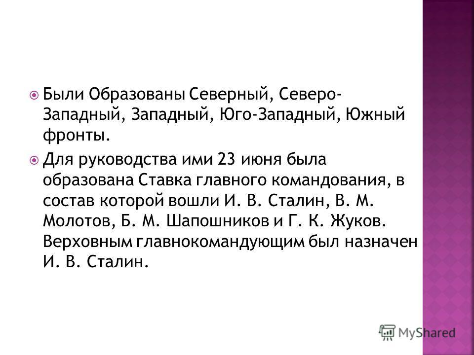 Были Образованы Северный, Северо- Западный, Западный, Юго-Западный, Южный фронты. Для руководства ими 23 июня была образована Ставка главного командования, в состав которой вошли И. В. Сталин, В. М. Молотов, Б. М. Шапошников и Г. К. Жуков. Верховным