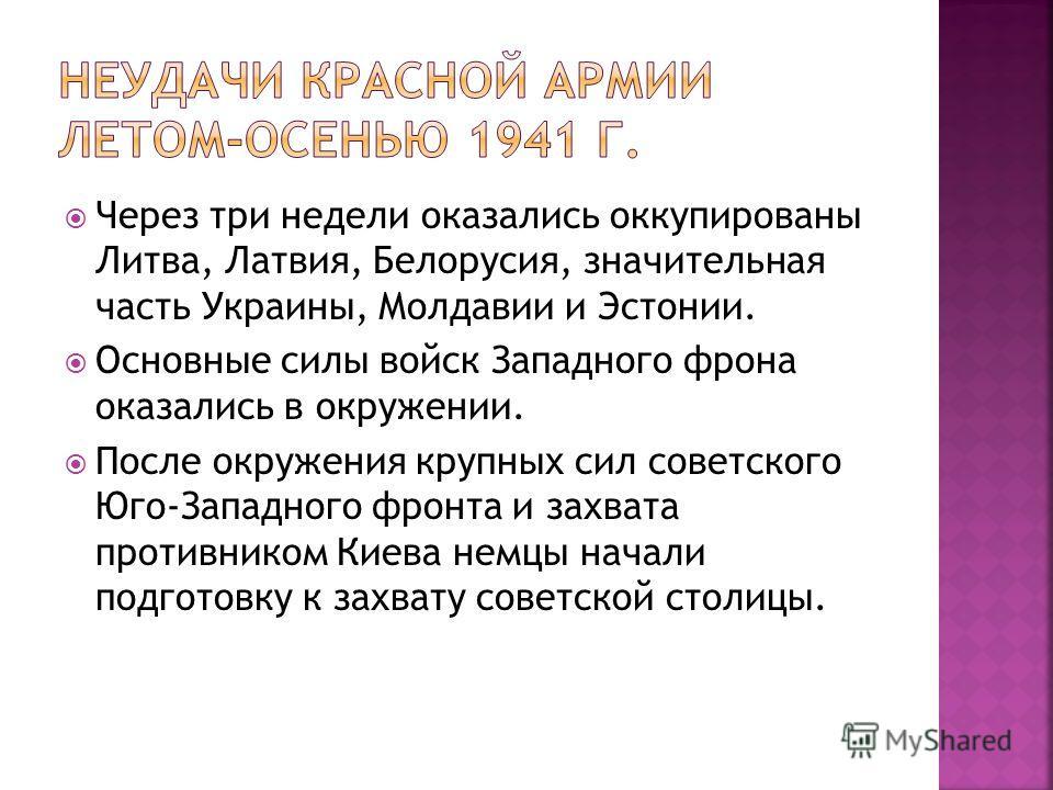 Через три недели оказались оккупированы Литва, Латвия, Белорусия, значительная часть Украины, Молдавии и Эстонии. Основные силы войск Западного фрона оказались в окружении. После окружения крупных сил советского Юго-Западного фронта и захвата противн