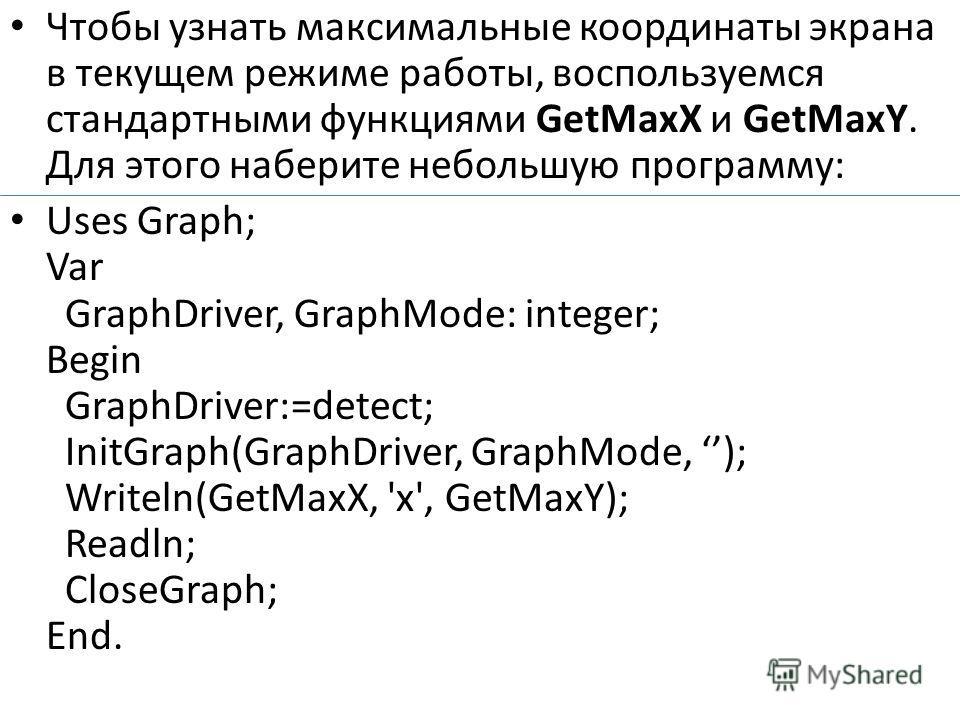Чтобы узнать максимальные координаты экрана в текущем режиме работы, воспользуемся стандартными функциями GetMaxX и GetMaxY. Для этого наберите небольшую программу: Uses Graph; Var GraphDriver, GraphMode: integer; Begin GraphDriver:=detect; InitGraph