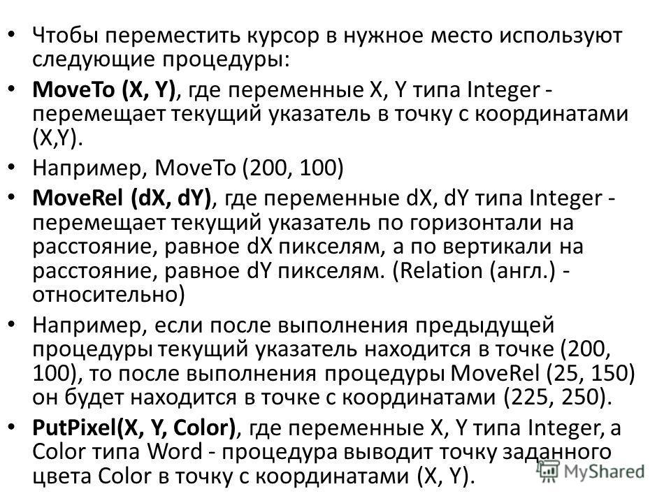 Чтобы переместить курсор в нужное место используют следующие процедуры: MoveTo (X, Y), где переменные X, Y типа Integer - перемещает текущий указатель в точку с координатами (X,Y). Например, MoveTo (200, 100) MoveRel (dX, dY), где переменные dX, dY т