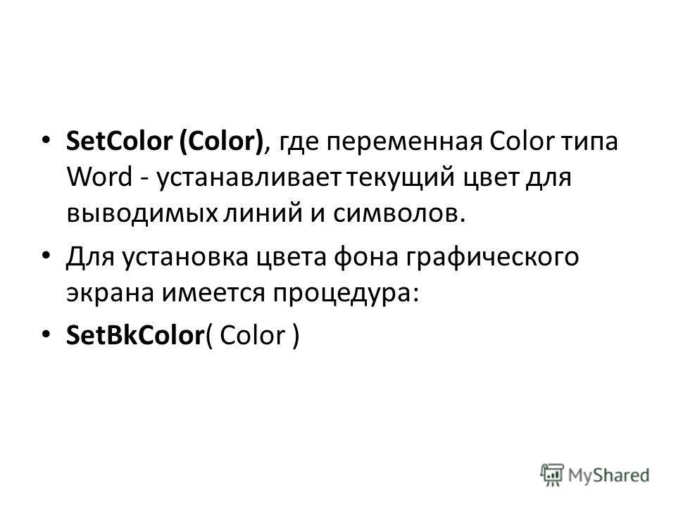 SetColor (Color), где переменная Color типа Word - устанавливает текущий цвет для выводимых линий и символов. Для установка цвета фона графического экрана имеется процедура: SetBkColor( Color )