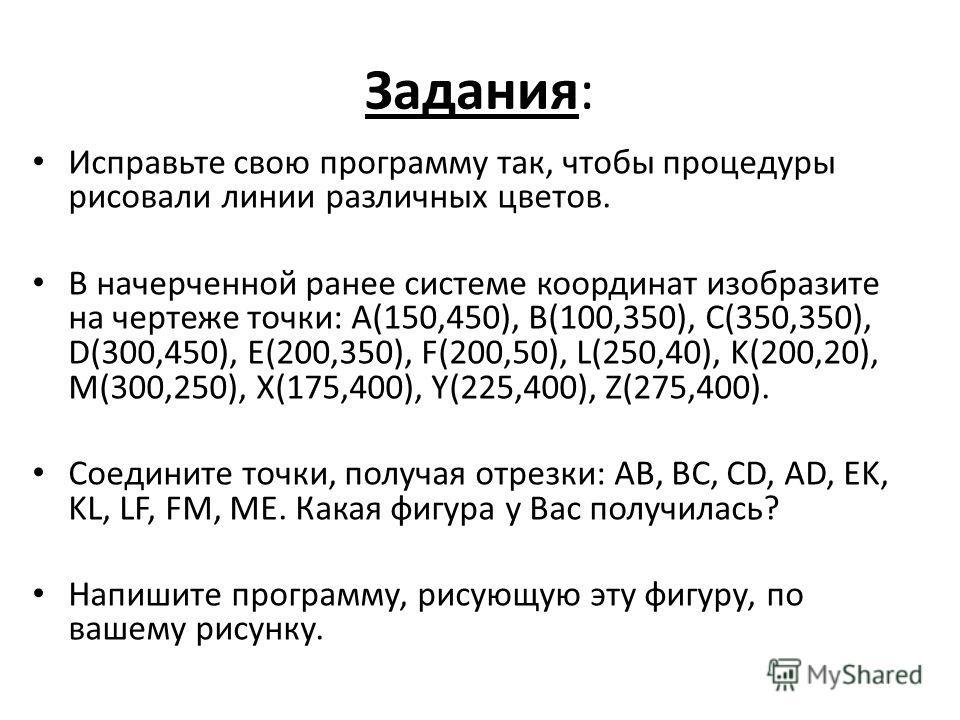 Задания: Исправьте свою программу так, чтобы процедуры рисовали линии различных цветов. В начерченной ранее системе координат изобразите на чертеже точки: А(150,450), В(100,350), С(350,350), D(300,450), E(200,350), F(200,50), L(250,40), K(200,20), M(