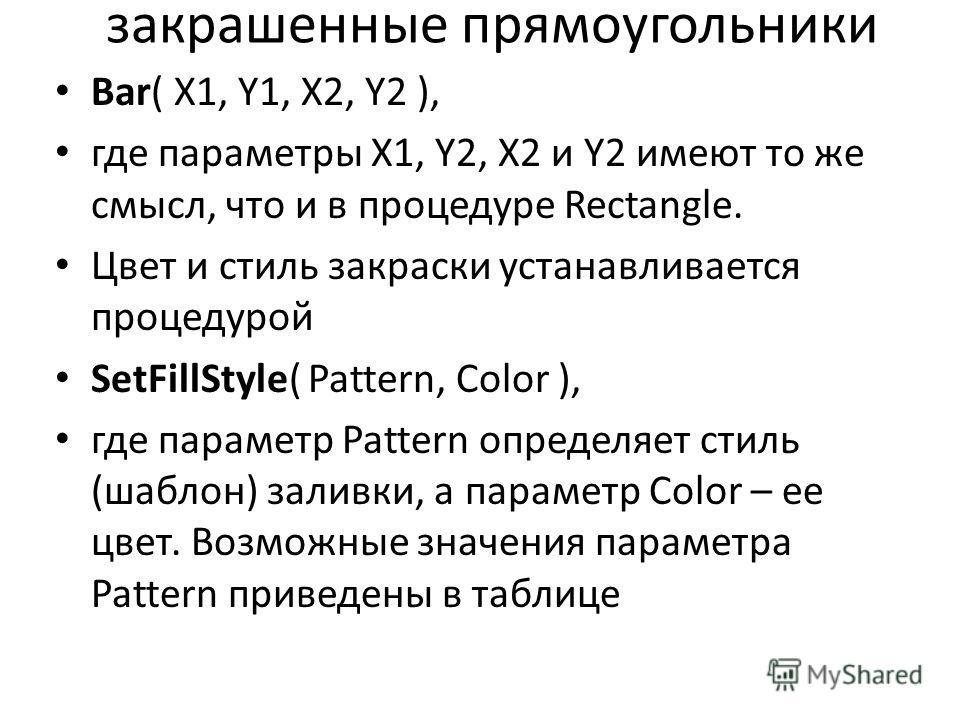 закрашенные прямоугольники Bar( X1, Y1, X2, Y2 ), где параметры X1, Y2, X2 и Y2 имеют то же смысл, что и в процедуре Rectangle. Цвет и стиль закраски устанавливается процедурой SetFillStyle( Pattern, Color ), где параметр Pattern определяет стиль (ша