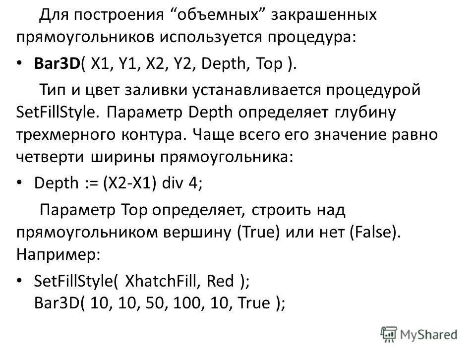 Для построения объемных закрашенных прямоугольников используется процедура: Bar3D( X1, Y1, X2, Y2, Depth, Top ). Тип и цвет заливки устанавливается процедурой SetFillStyle. Параметр Depth определяет глубину трехмерного контура. Чаще всего его значени