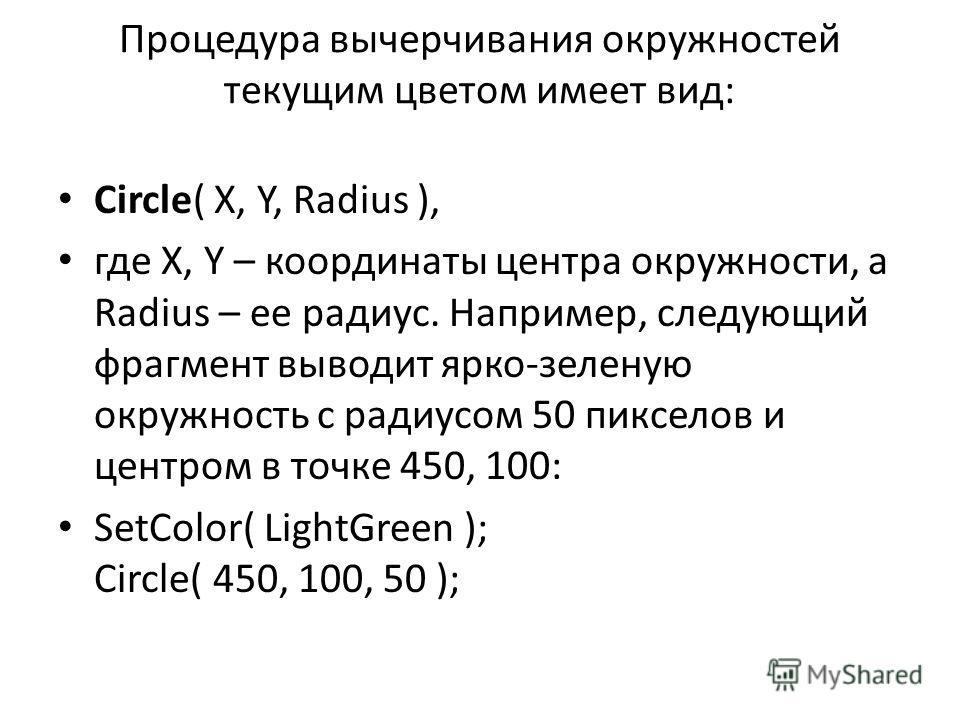 Процедура вычерчивания окружностей текущим цветом имеет вид: Circle( X, Y, Radius ), где X, Y – координаты центра окружности, а Radius – ее радиус. Например, следующий фрагмент выводит ярко-зеленую окружность c радиусом 50 пикселов и центром в точке