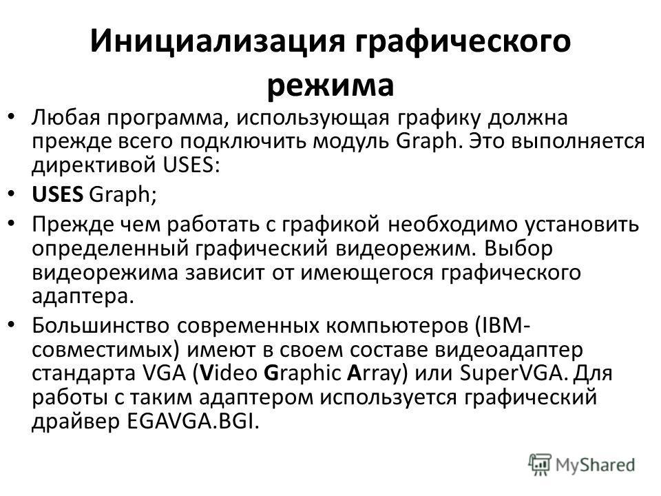 Инициализация графического режима Любая программа, использующая графику должна прежде всего подключить модуль Graph. Это выполняется директивой USES: USES Graph; Прежде чем работать с графикой необходимо установить определенный графический видеорежим