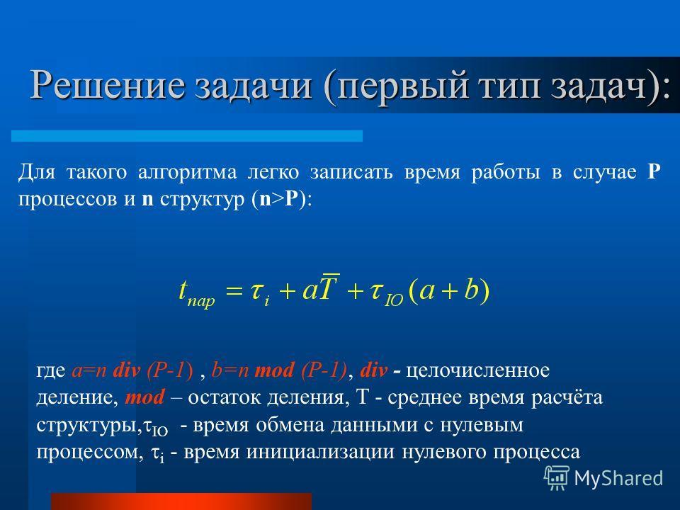 Решение задачи (первый тип задач): Для такого алгоритма легко записать время работы в случае P процессов и n структур (n>P): где a=n div (P-1), b=n mod (P-1), div - целочисленное деление, mod – остаток деления, T - среднее время расчёта структуры, IO