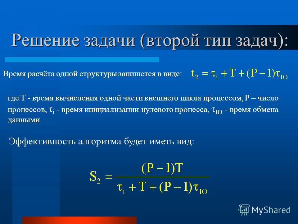 Решение задачи (второй тип задач): Время расчёта одной структуры запишется в виде: где T - время вычисления одной части внешнего цикла процессом, P – число процессов, i - время инициализации нулевого процесса, IO - время обмена данными. Эффективность