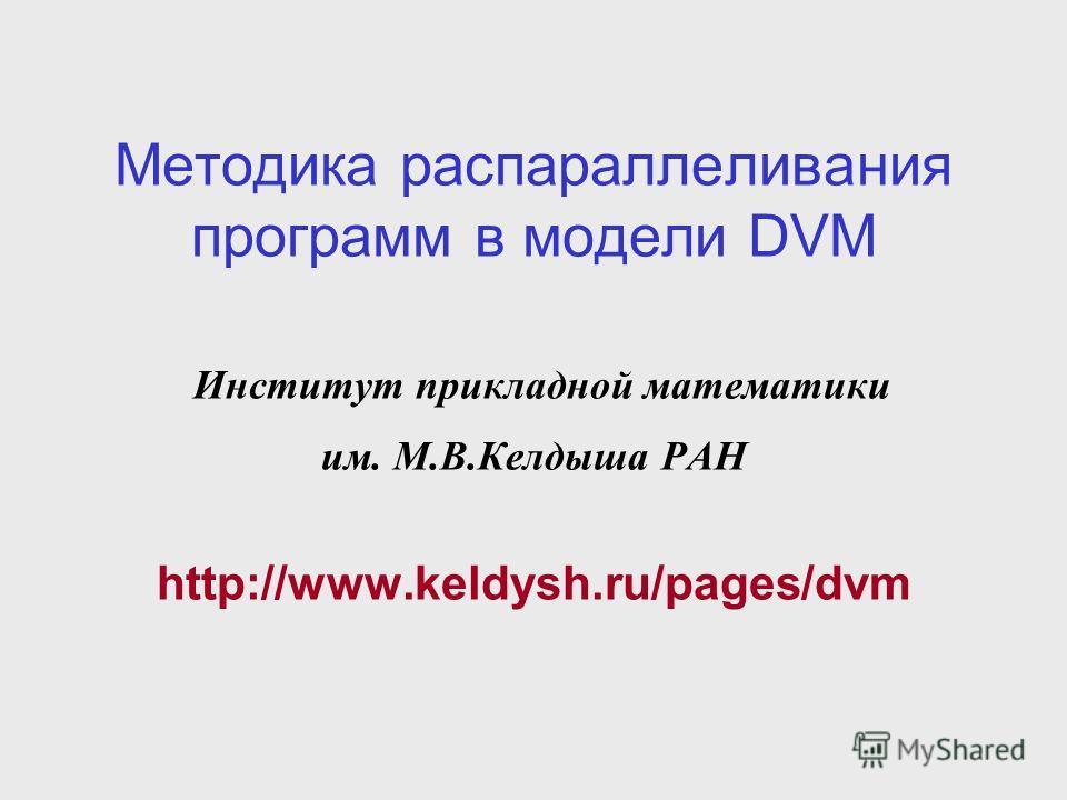 Методика распараллеливания программ в модели DVM Институт прикладной математики им. М.В.Келдыша РАН http://www.keldysh.ru/pages/dvm