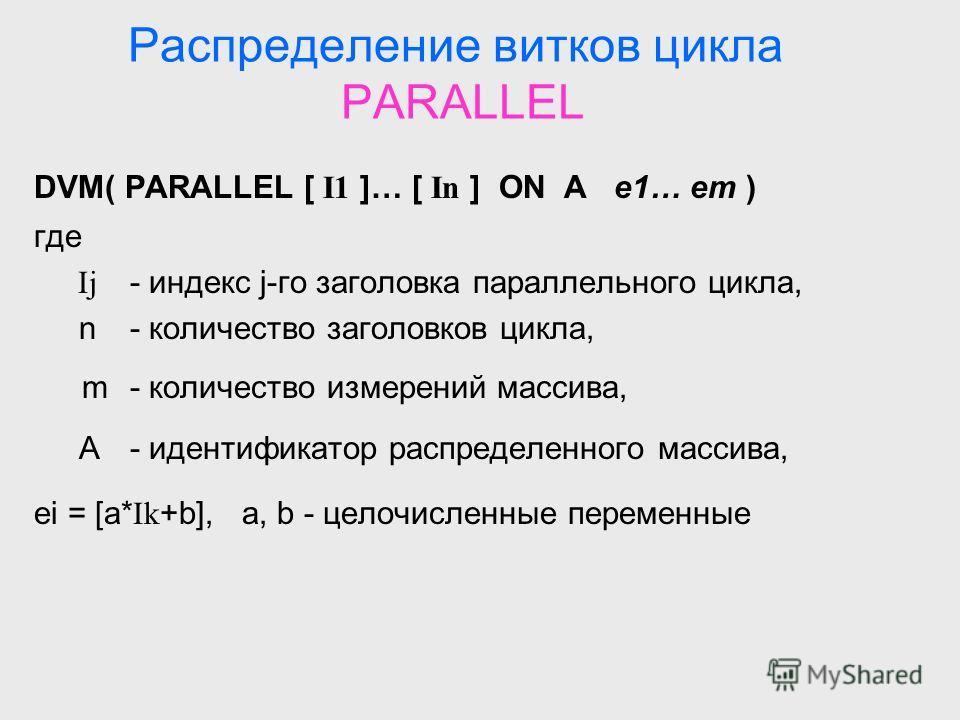 Распределение витков цикла PARALLEL DVM( PARALLEL [ I1 ]… [ In ] ON A e1… em ) где Ij - индекс j-го заголовка параллельного цикла, n - количество заголовков цикла, m - количество измерений массива, A - идентификатор распределенного массива, ei = [a*