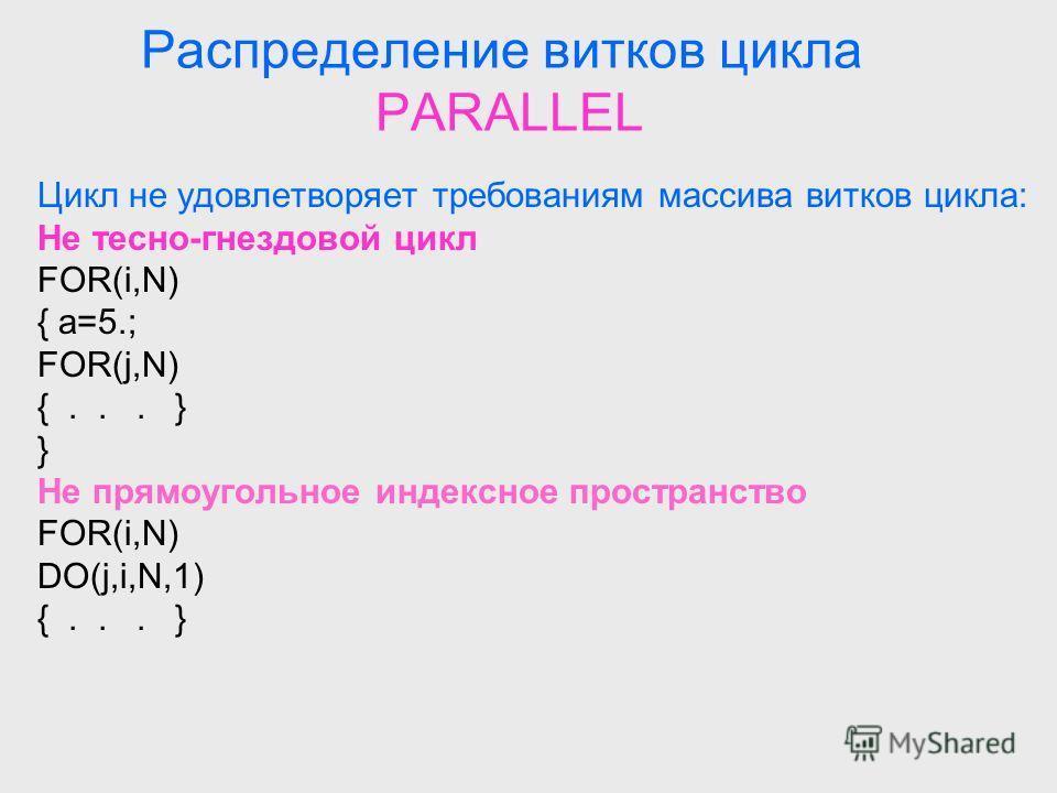 Распределение витков цикла PARALLEL Цикл не удовлетворяет требованиям массива витков цикла: Не тесно-гнездовой цикл FOR(i,N) { a=5.; FOR(j,N) {... } } Не прямоугольное индексное пространство FOR(i,N) DO(j,i,N,1) {... }
