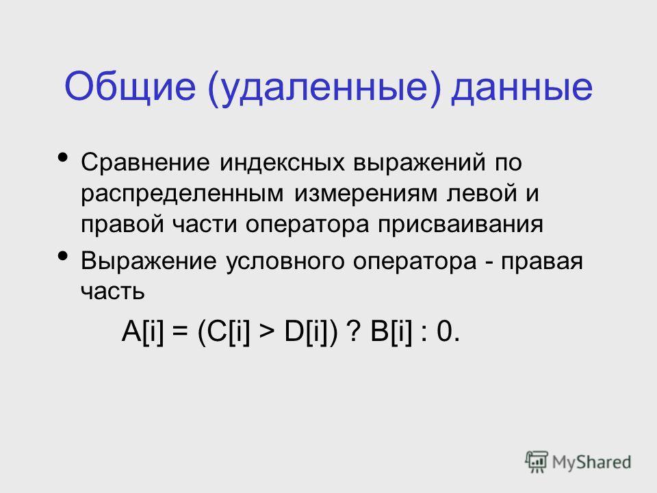 Общие (удаленные) данные Сравнение индексных выражений по распределенным измерениям левой и правой части оператора присваивания Выражение условного оператора - правая часть A[i] = (C[i] > D[i]) ? B[i] : 0.