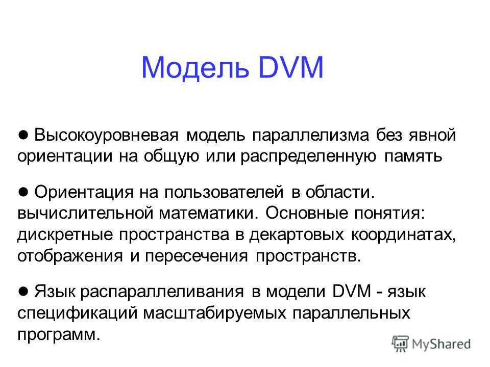 Модель DVM Высокоуровневая модель параллелизма без явной ориентации на общую или распределенную память Ориентация на пользователей в области. вычислительной математики. Основные понятия: дискретные пространства в декартовых координатах, отображения и
