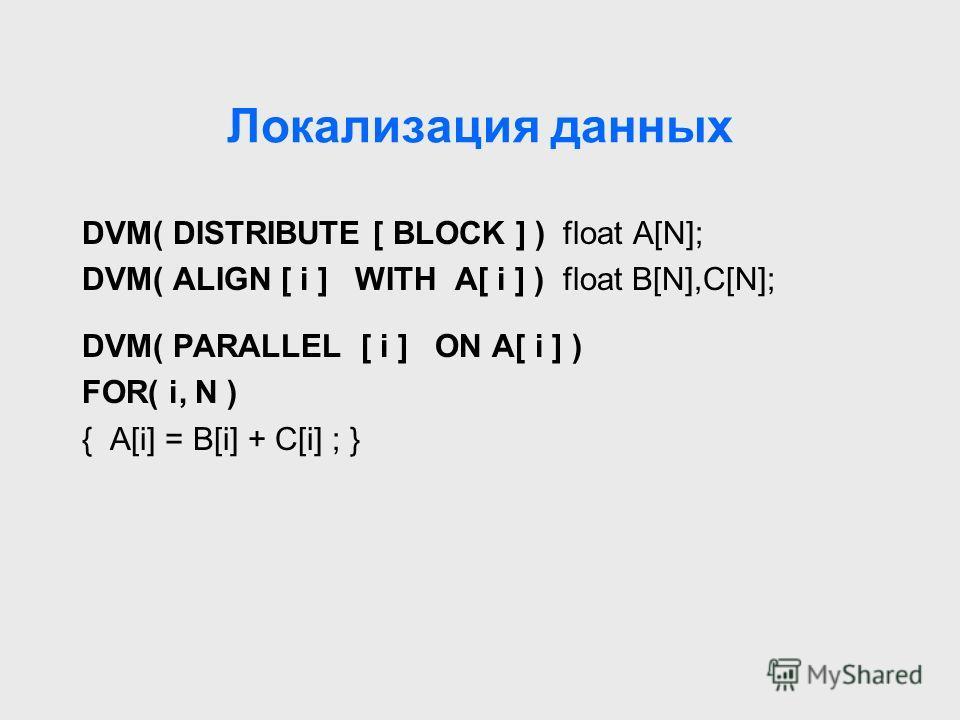 Локализация данных DVM( DISTRIBUTE [ BLOCK ] ) float A[N]; DVM( ALIGN [ i ] WITH A[ i ] ) float B[N],C[N]; DVM( PARALLEL [ i ] ON A[ i ] ) FOR( i, N ) { A[i] = B[i] + C[i] ; }