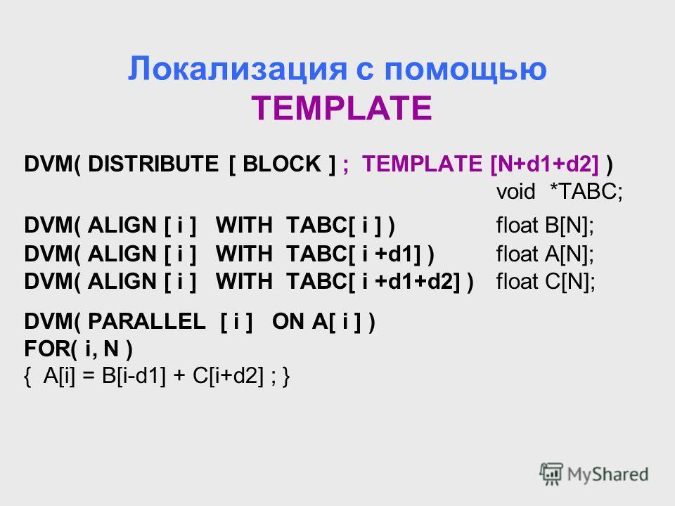 Локализация с помощью TEMPLATE DVM( DISTRIBUTE [ BLOCK ] ; TEMPLATE [N+d1+d2] ) void *TABC; DVM( ALIGN [ i ] WITH TABC[ i ] ) float B[N]; DVM( ALIGN [ i ] WITH TABC[ i +d1] )float A[N]; DVM( ALIGN [ i ] WITH TABC[ i +d1+d2] )float C[N]; DVM( PARALLEL