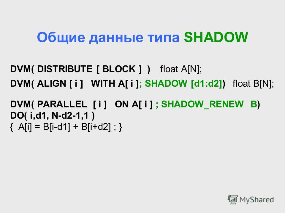 Общие данные типа SHADOW DVM( DISTRIBUTE [ BLOCK ] ) float A[N]; DVM( ALIGN [ i ] WITH A[ i ]; SHADOW [d1:d2]) float B[N]; DVM( PARALLEL [ i ] ON A[ i ] ; SHADOW_RENEW B) DO( i,d1, N-d2-1,1 ) { A[i] = B[i-d1] + B[i+d2] ; }