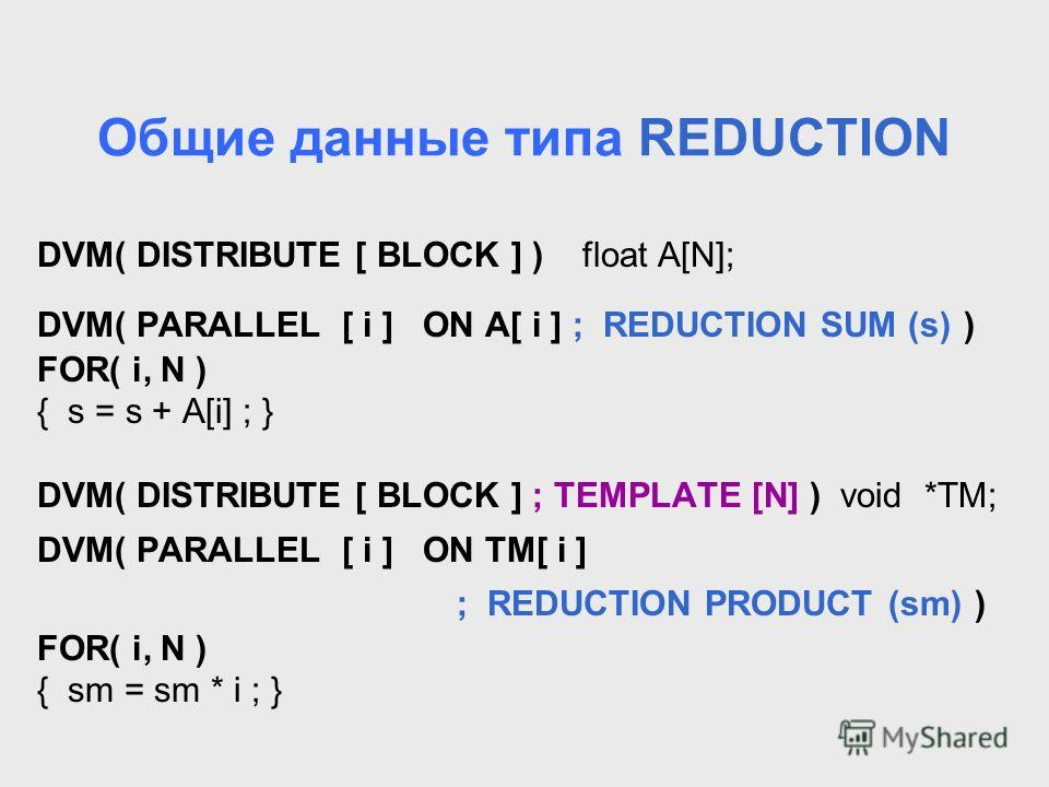Общие данные типа REDUCTION DVM( DISTRIBUTE [ BLOCK ] ) float A[N]; DVM( PARALLEL [ i ] ON A[ i ] ; REDUCTION SUM (s) ) FOR( i, N ) { s = s + A[i] ; } DVM( DISTRIBUTE [ BLOCK ] ; TEMPLATE [N] ) void *TM; DVM( PARALLEL [ i ] ON TM[ i ] ; REDUCTION PRO