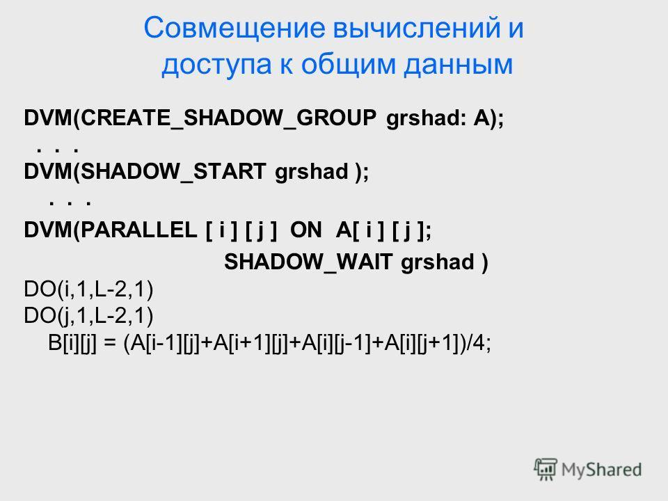 Совмещение вычислений и доступа к общим данным DVM(CREATE_SHADOW_GROUP grshad: A);... DVM(SHADOW_START grshad );... DVM(PARALLEL [ i ] [ j ] ON A[ i ] [ j ]; SHADOW_WAIT grshad ) DO(i,1,L-2,1) DO(j,1,L-2,1) B[i][j] = (A[i-1][j]+A[i+1][j]+A[i][j-1]+A[