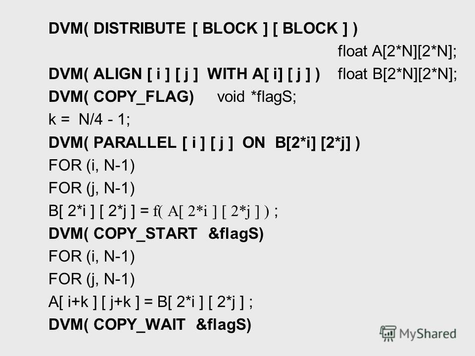 DVM( DISTRIBUTE [ BLOCK ] [ BLOCK ] ) float A[2*N][2*N]; DVM( ALIGN [ i ] [ j ] WITH A[ i] [ j ] ) float B[2*N][2*N]; DVM( COPY_FLAG) void *flagS; k = N/4 - 1; DVM( PARALLEL [ i ] [ j ] ON B[2*i] [2*j] ) FOR (i, N-1) FOR (j, N-1) B[ 2*i ] [ 2*j ] = f