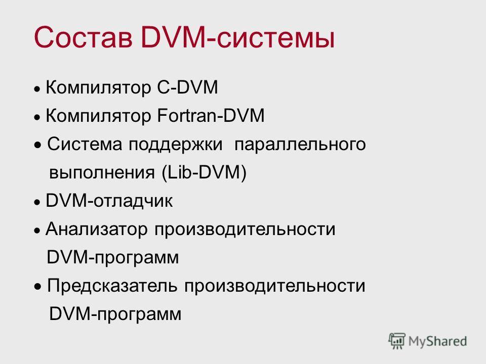 Компилятор C-DVM Компилятор Fortran-DVM Система поддержки параллельного выполнения (Lib-DVM) DVM-отладчик Анализатор производительности DVM-программ Предсказатель производительности DVM-программ Состав DVM-системы