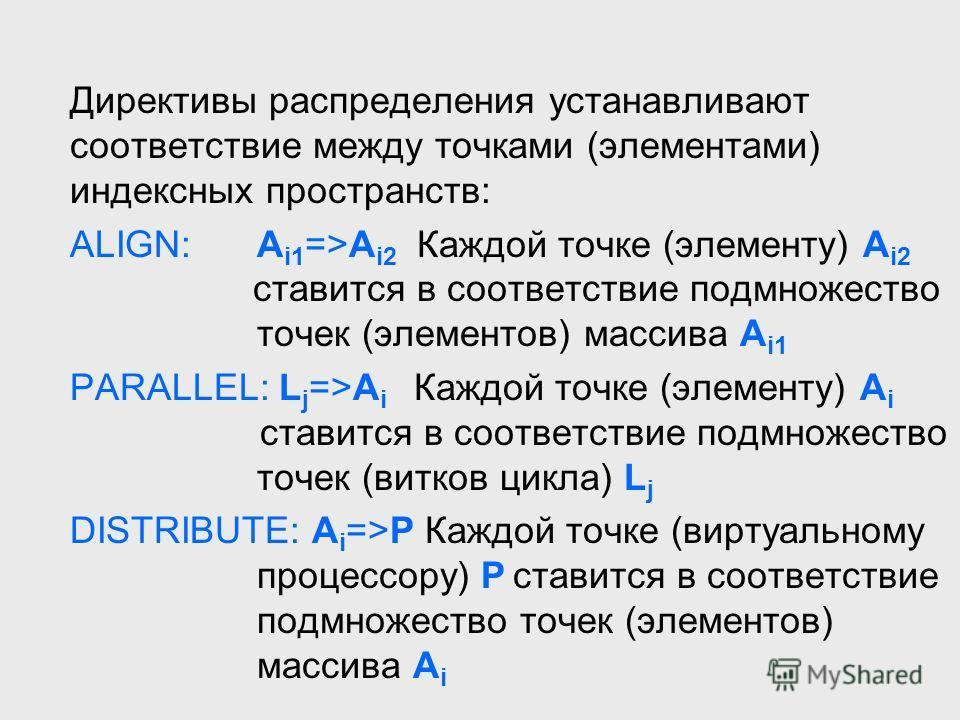 Директивы распределения устанавливают соответствие между точками (элементами) индексных пространств: ALIGN: A i1 =>A i2 Каждой точке (элементу) A i2 ставится в соответствие подмножество точек (элементов) массива A i1 PARALLEL: L j =>A i Каждой точке
