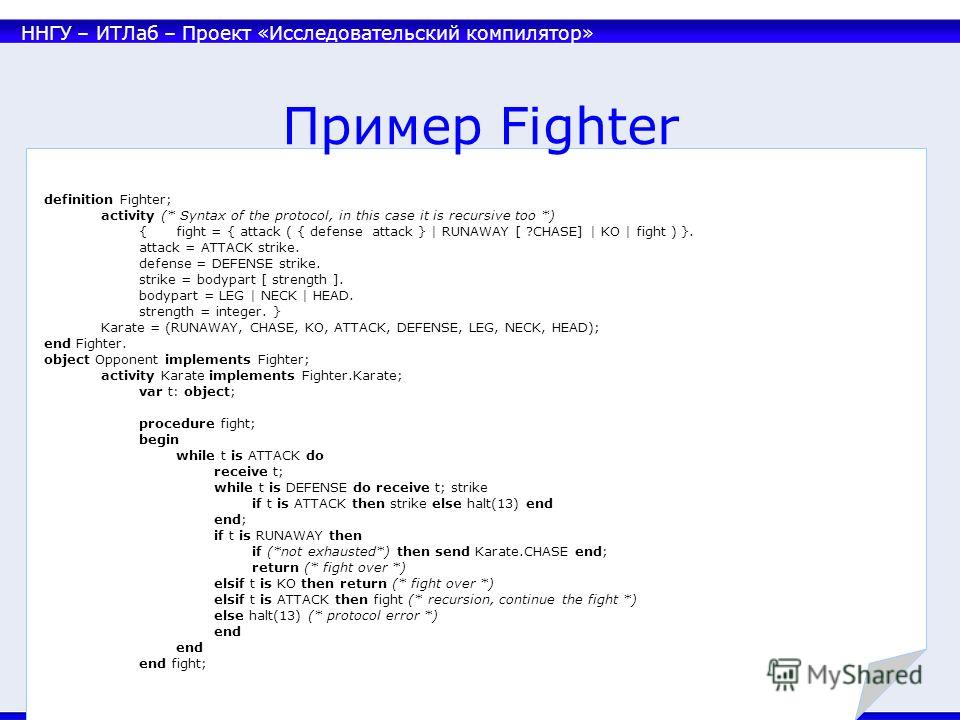 ННГУ – ИТЛаб – Проект «Исследовательский компилятор» 28 Пример Fighter definition Fighter; activity (* Syntax of the protocol, in this case it is recursive too *) {fight = { attack ( { defense attack } | RUNAWAY [ ?CHASE] | KO | fight ) }. attack = A