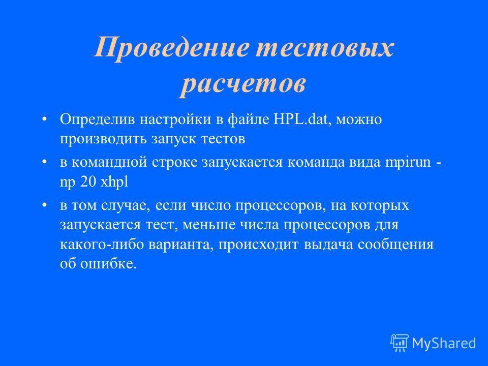 Проведение тестовых расчетов Определив настройки в файле HPL.dat, можно производить запуск тестов в командной строке запускается команда вида mpirun - np 20 xhpl в том случае, если число процессоров, на которых запускается тест, меньше числа процессо
