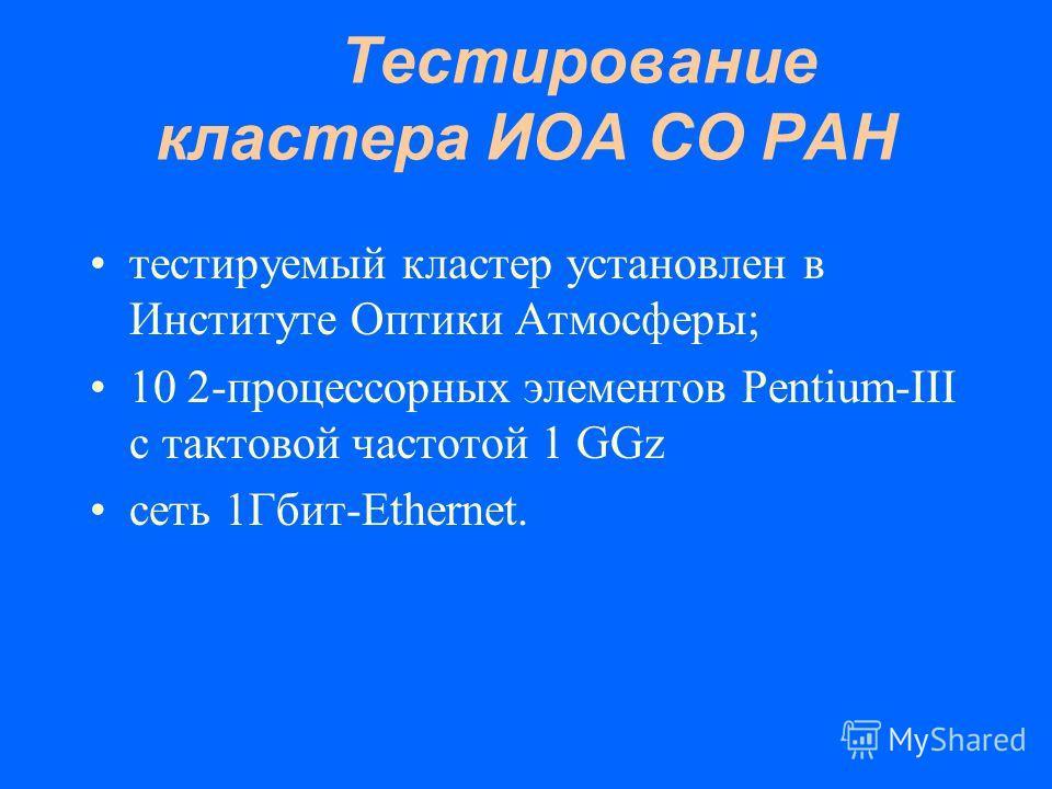 Тестирование кластера ИОА СО РАН тестируемый кластер установлен в Институте Оптики Атмосферы; 10 2-процессорных элементов Pentium-III с тактовой частотой 1 GGz сеть 1Гбит-Ethernet.