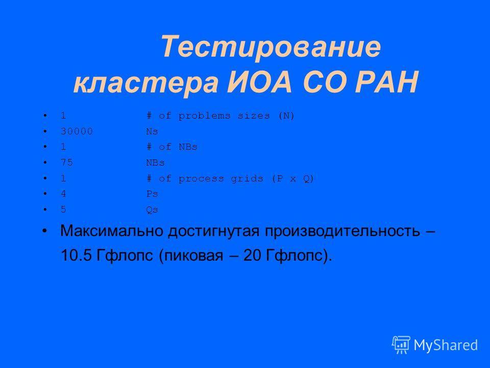 Тестирование кластера ИОА СО РАН 1 # of problems sizes (N) 30000 Ns 1 # of NBs 75 NBs 1 # of process grids (P x Q) 4 Ps 5 Qs Максимально достигнутая производительность – 10.5 Гфлопс (пиковая – 20 Гфлопс).