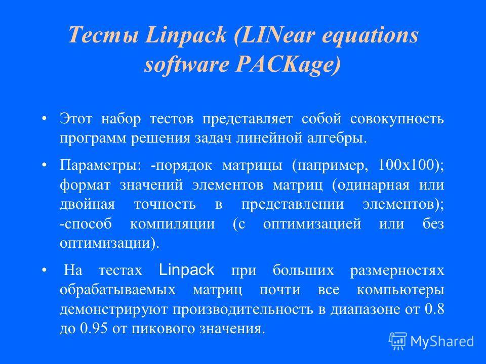 Тесты Linpack (LINear equations software PACKage) Этот набор тестов представляет собой совокупность программ решения задач линейной алгебры. Параметры: -порядок матрицы (например, 100х100); формат значений элементов матриц (одинарная или двойная точн
