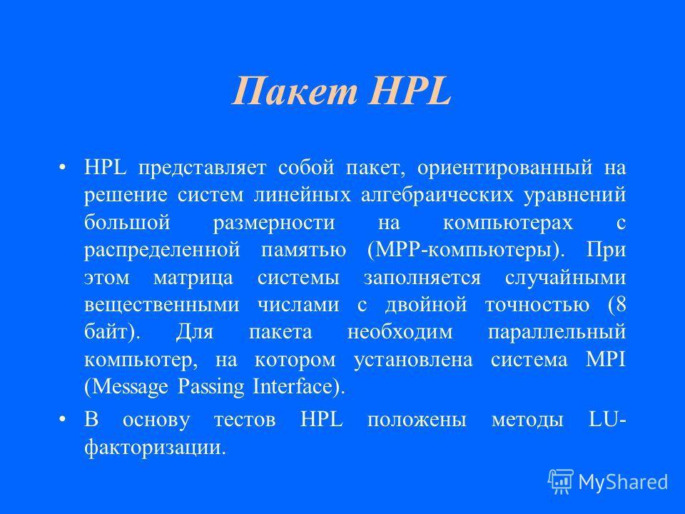 Пакет HPL HPL представляет собой пакет, ориентированный на решение систем линейных алгебраических уравнений большой размерности на компьютерах с распределенной памятью (MPP-компьютеры). При этом матрица системы заполняется случайными вещественными чи