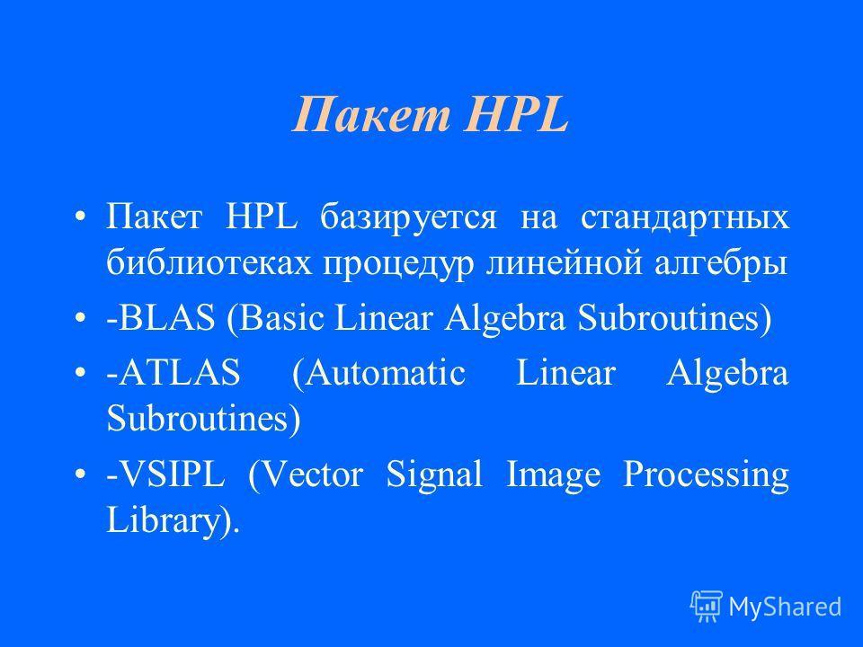 Пакет HPL Пакет HPL базируется на стандартных библиотеках процедур линейной алгебры -BLAS (Basic Linear Algebra Subroutines) -ATLAS (Automatic Linear Algebra Subroutines) -VSIPL (Vector Signal Image Processing Library).