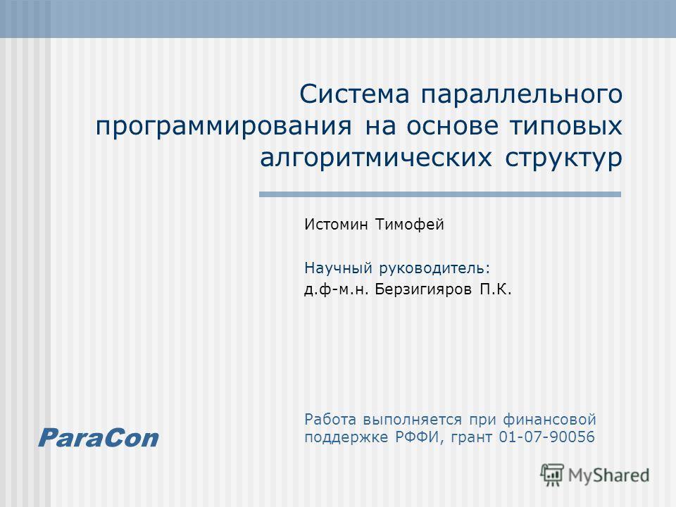 ParaCon Система параллельного программирования на основе типовых алгоритмических структур Истомин Тимофей Научный руководитель: д.ф-м.н. Берзигияров П.К. Работа выполняется при финансовой поддержке РФФИ, грант 01-07-90056